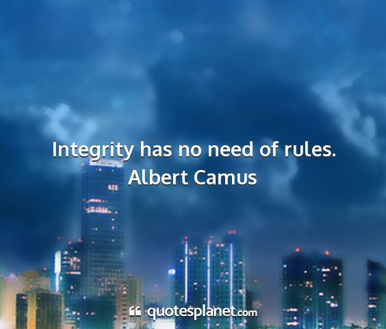 Albert camus - integrity has no need of rules....