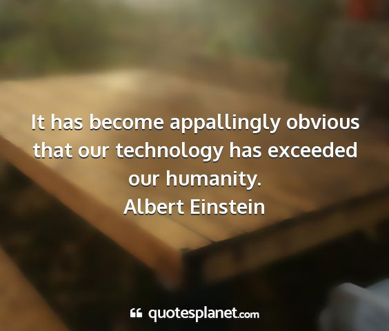 Albert einstein - it has become appallingly obvious that our...