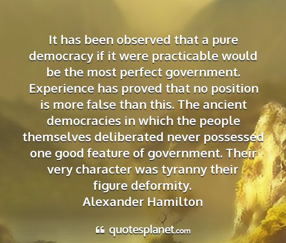 Alexander hamilton - it has been observed that a pure democracy if it...
