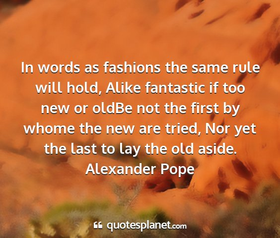 Alexander pope - in words as fashions the same rule will hold,...