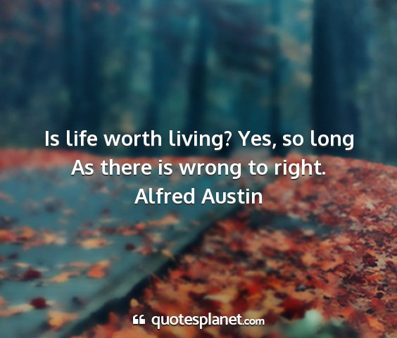 Alfred austin - is life worth living? yes, so long as there is...