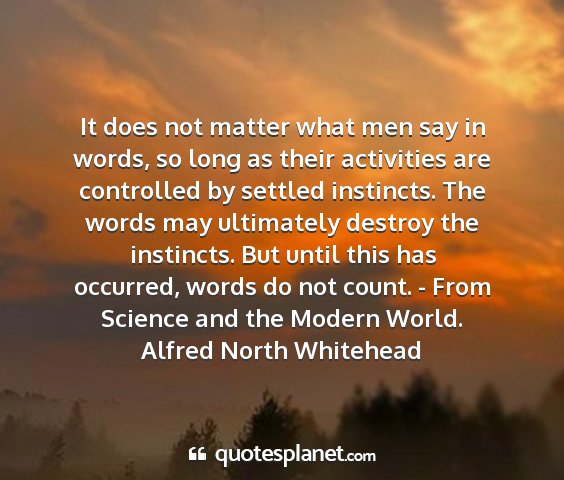 Alfred north whitehead - it does not matter what men say in words, so long...