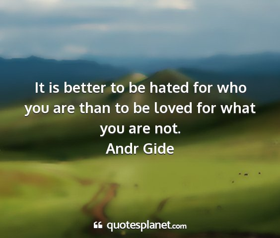 Andr gide - it is better to be hated for who you are than to...