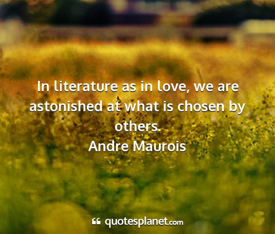 Andre maurois - in literature as in love, we are astonished at...