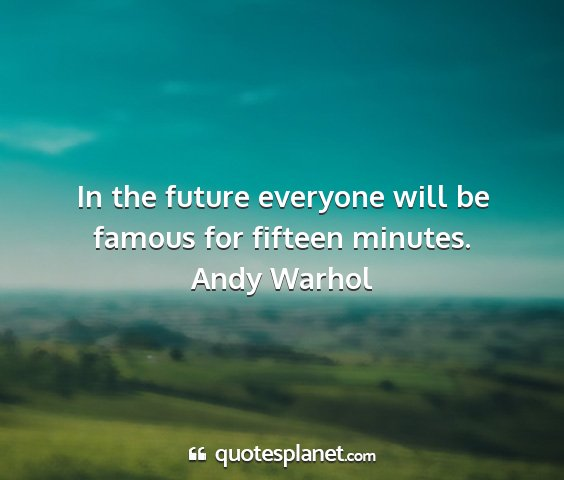 Andy warhol - in the future everyone will be famous for fifteen...