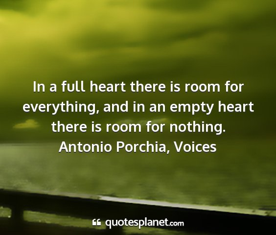 Antonio porchia, voices - in a full heart there is room for everything, and...