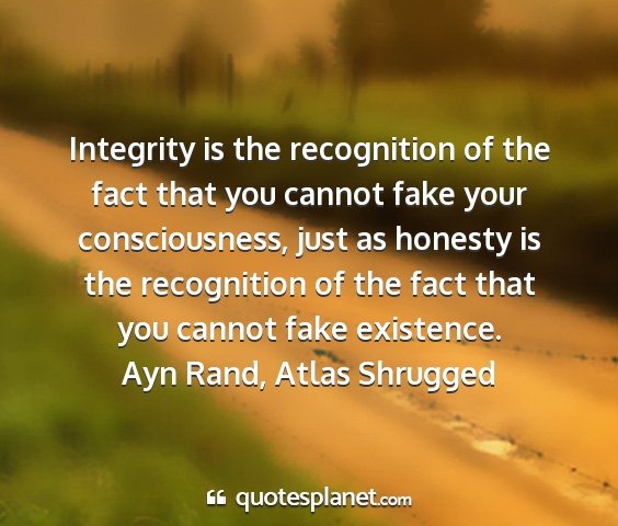 Ayn rand, atlas shrugged - integrity is the recognition of the fact that you...