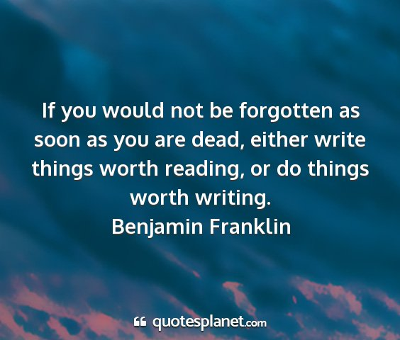 Benjamin franklin - if you would not be forgotten as soon as you are...