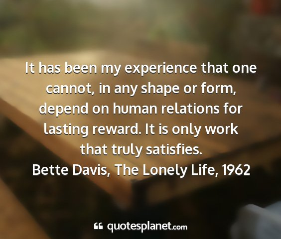 Bette davis, the lonely life, 1962 - it has been my experience that one cannot, in any...