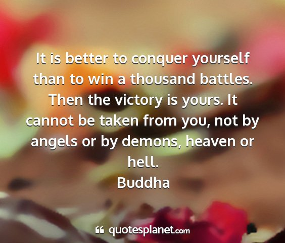 Buddha - it is better to conquer yourself than to win a...