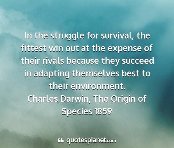 Charles darwin, the origin of species 1859 - in the struggle for survival, the fittest win out...