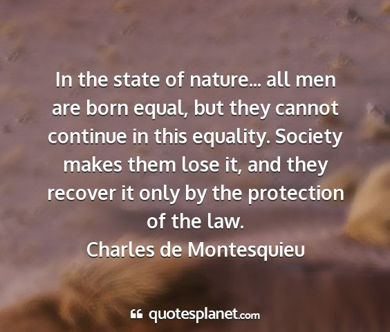 Charles de montesquieu - in the state of nature... all men are born equal,...