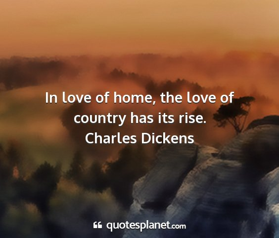 Charles dickens - in love of home, the love of country has its rise....