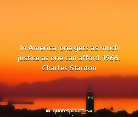 Charles stanton - in america, one gets as much justice as one can...