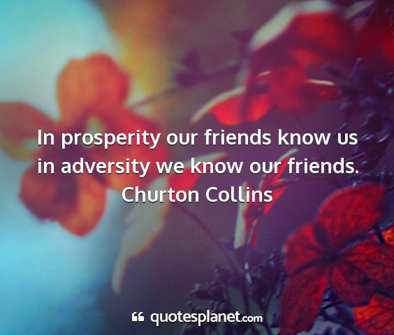 Churton collins - in prosperity our friends know us in adversity we...