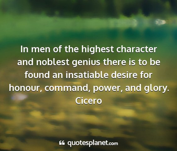 Cicero - in men of the highest character and noblest...