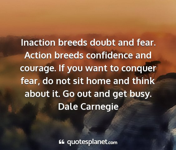 Dale carnegie - inaction breeds doubt and fear. action breeds...