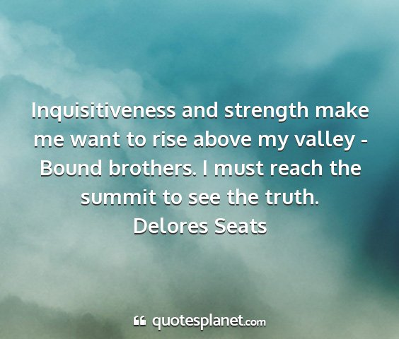 Delores seats - inquisitiveness and strength make me want to rise...