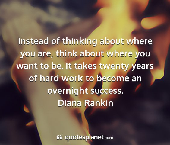 Diana rankin - instead of thinking about where you are, think...