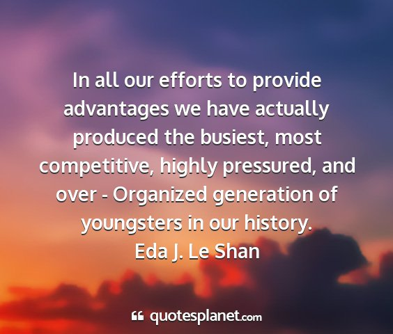 Eda j. le shan - in all our efforts to provide advantages we have...