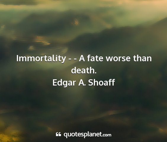 Edgar a. shoaff - immortality - - a fate worse than death....