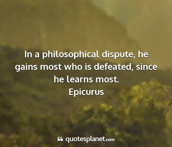 Epicurus - in a philosophical dispute, he gains most who is...