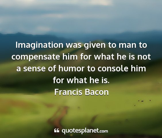 Francis bacon - imagination was given to man to compensate him...