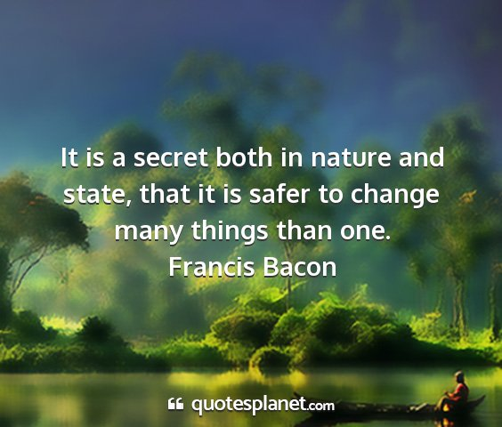 Francis bacon - it is a secret both in nature and state, that it...