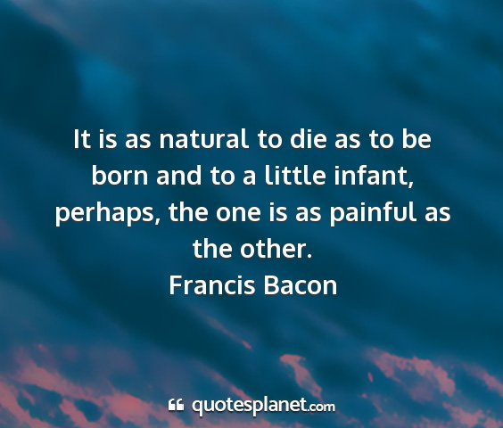 Francis bacon - it is as natural to die as to be born and to a...