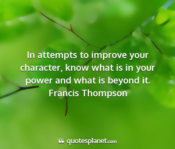Francis thompson - in attempts to improve your character, know what...