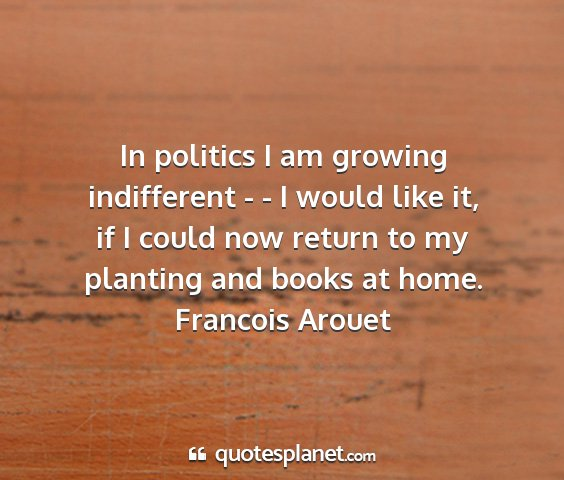 Francois arouet - in politics i am growing indifferent - - i would...