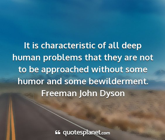 Freeman john dyson - it is characteristic of all deep human problems...
