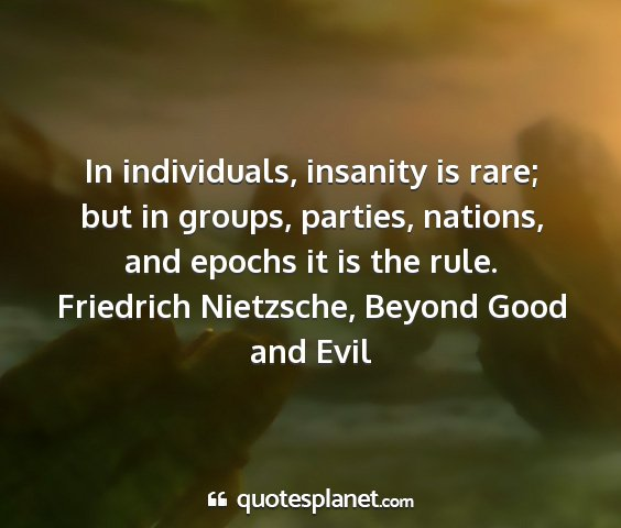 Friedrich nietzsche, beyond good and evil - in individuals, insanity is rare; but in groups,...