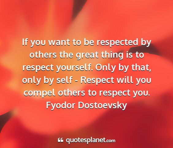 Fyodor dostoevsky - if you want to be respected by others the great...