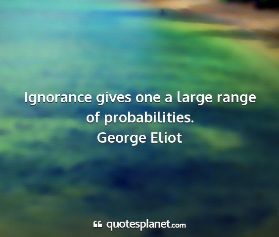 George eliot - ignorance gives one a large range of...
