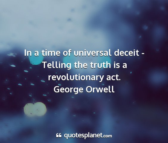 George orwell - in a time of universal deceit - telling the truth...