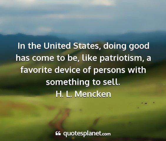 H. l. mencken - in the united states, doing good has come to be,...