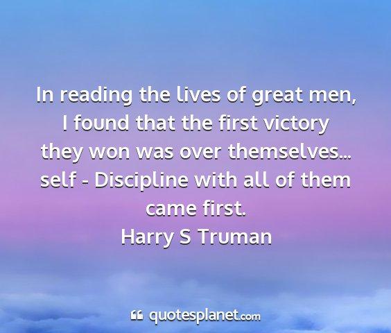 Harry s truman - in reading the lives of great men, i found that...