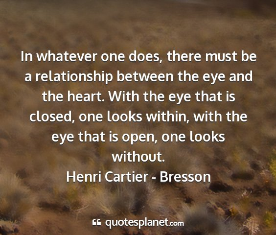 Henri cartier - bresson - in whatever one does, there must be a...