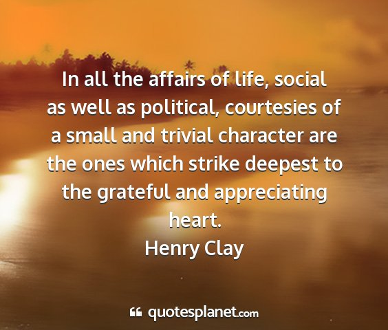 Henry clay - in all the affairs of life, social as well as...
