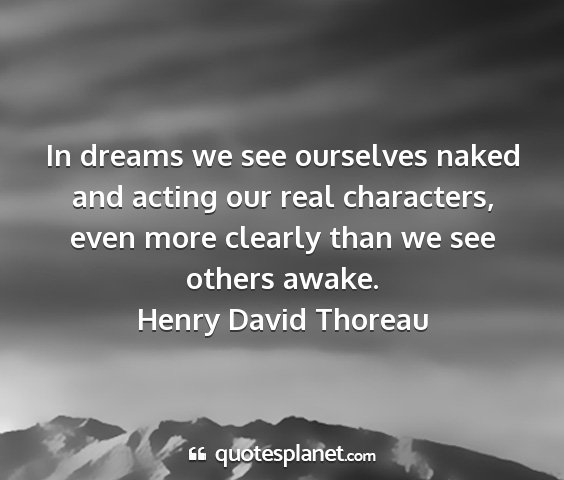 Henry david thoreau - in dreams we see ourselves naked and acting our...