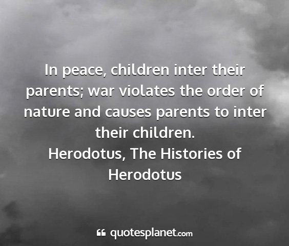 Herodotus, the histories of herodotus - in peace, children inter their parents; war...