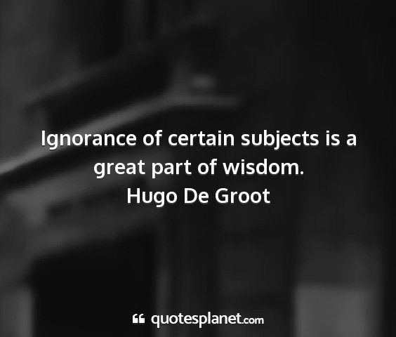 Hugo de groot - ignorance of certain subjects is a great part of...