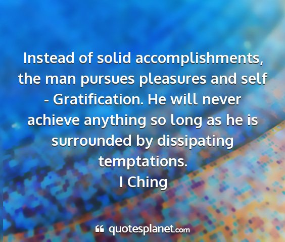 I ching - instead of solid accomplishments, the man pursues...