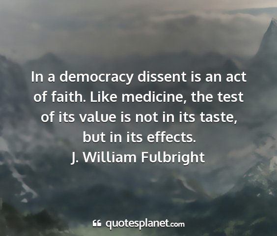 J. william fulbright - in a democracy dissent is an act of faith. like...