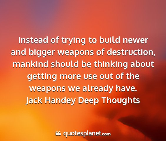 Jack handey deep thoughts - instead of trying to build newer and bigger...