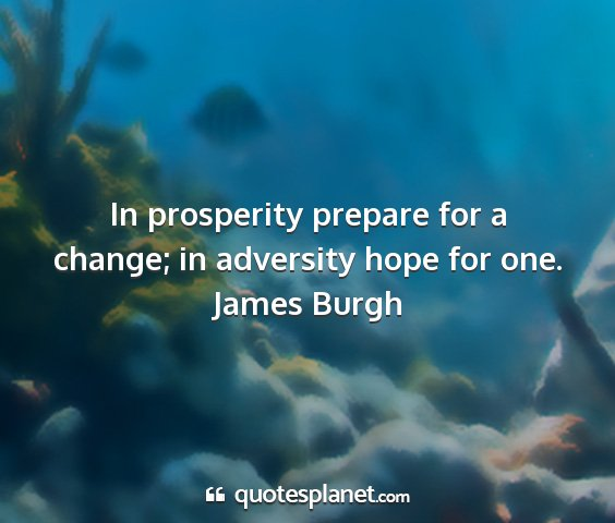James burgh - in prosperity prepare for a change; in adversity...