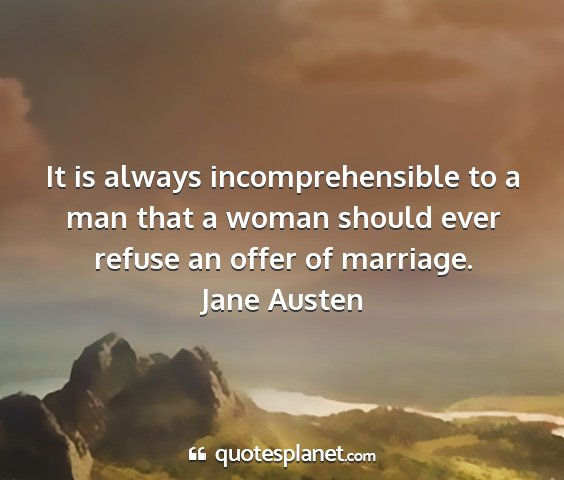 Jane austen - it is always incomprehensible to a man that a...