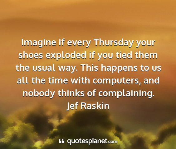 Jef raskin - imagine if every thursday your shoes exploded if...