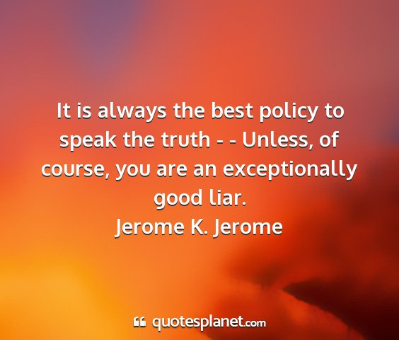 Jerome k. jerome - it is always the best policy to speak the truth -...